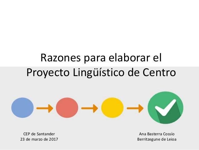 Razones para elaborar el Proyecto Lingüístico de Centro Ana Basterra Cossío Berritzegune de Leioa CEP de Santander 23 de m...