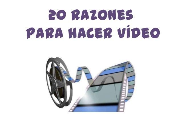 20 Razones para hacer vídeo