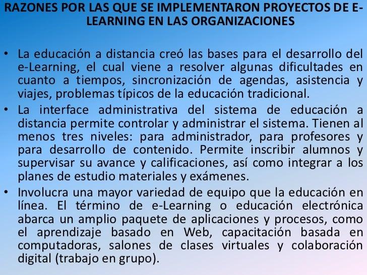 RAZONES POR LAS QUE SE IMPLEMENTARON PROYECTOS DE E-LEARNING EN LAS ORGANIZACIONES<br />La educación a distancia creó las ...