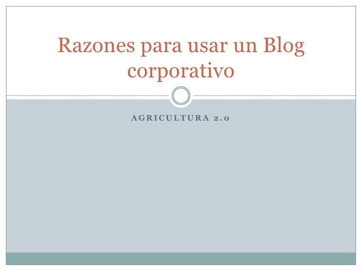 Agricultura 2.0<br />Razones para usar un Blog corporativo<br />