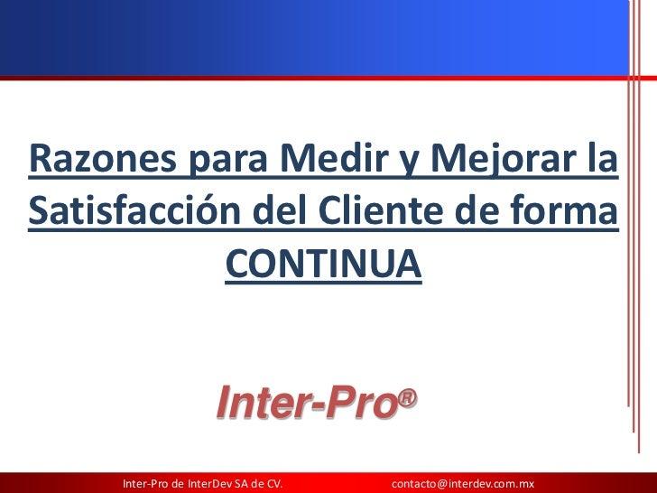 Razones para Medir y Mejorar laSatisfacción del Cliente de forma           CONTINUA                      Inter-Pro®     In...