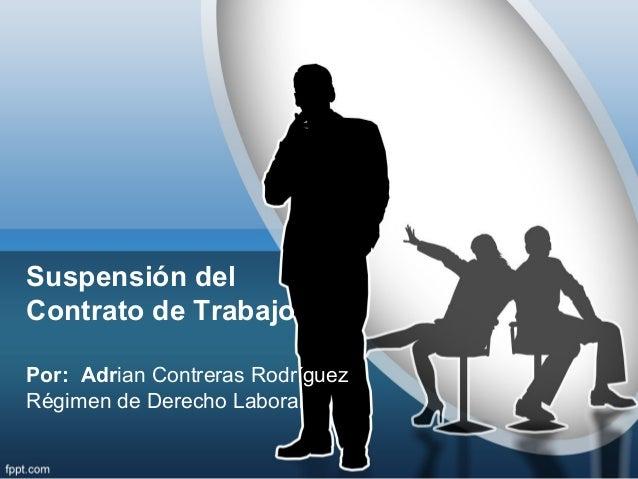 Suspensión delContrato de TrabajoPor: Adrian Contreras RodríguezRégimen de Derecho Laboral