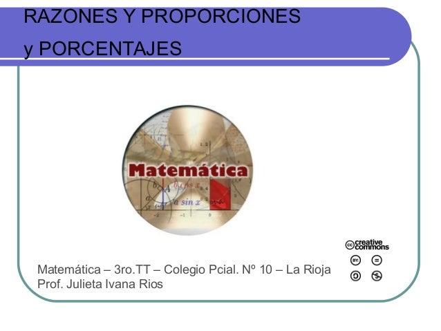 RAZONES Y PROPORCIONESy PORCENTAJESMatemática – 3ro.TT – Colegio Pcial. Nº 10 – La RiojaProf. Julieta Ivana Rios