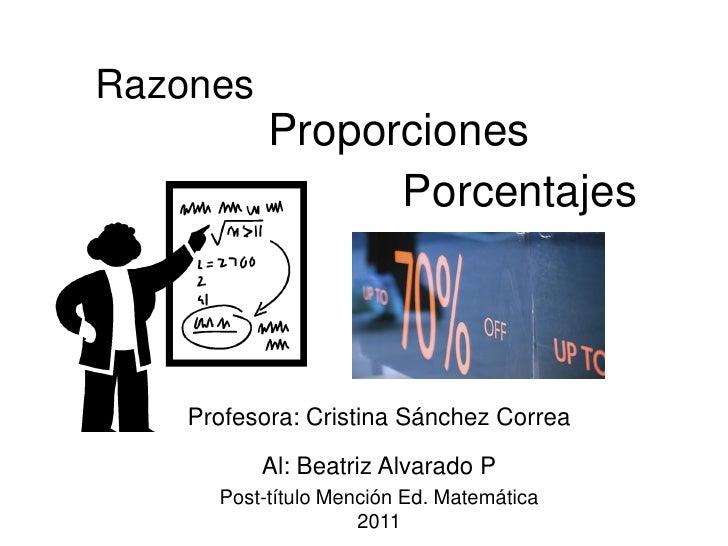 Razones           Proporciones                 Porcentajes    Profesora: Cristina Sánchez Correa          Al: Beatriz Alva...