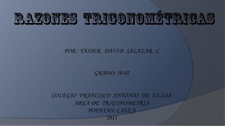 POR : YASSER DAVID SALAZAR . C            GRADO: 10-02COLEGIO FRANCISCO ANTONIO DE ULLOA      AREA DE TRIGONOMETRIA       ...