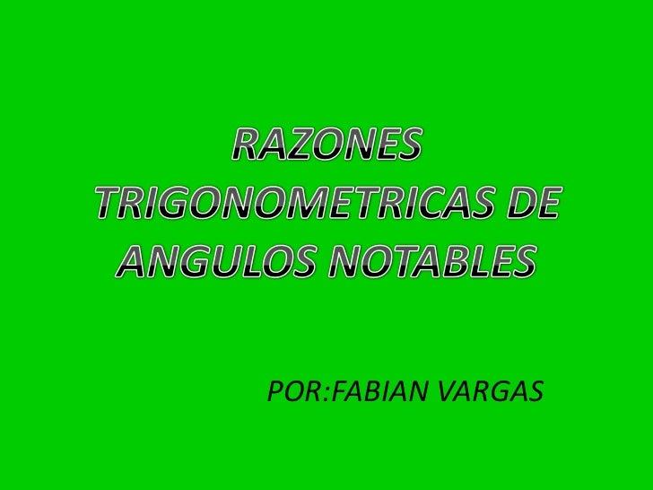RAZONES TRIGONOMETRICAS DE ANGULOS NOTABLES<br />POR:FABIAN VARGAS<br />