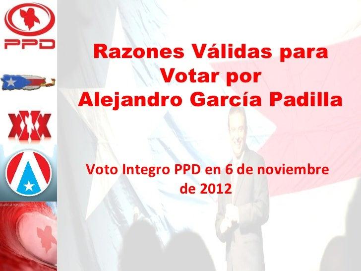 Razones Válidas para       Votar porAlejandro García PadillaVoto Integro PPD en 6 de noviembre              de 2012