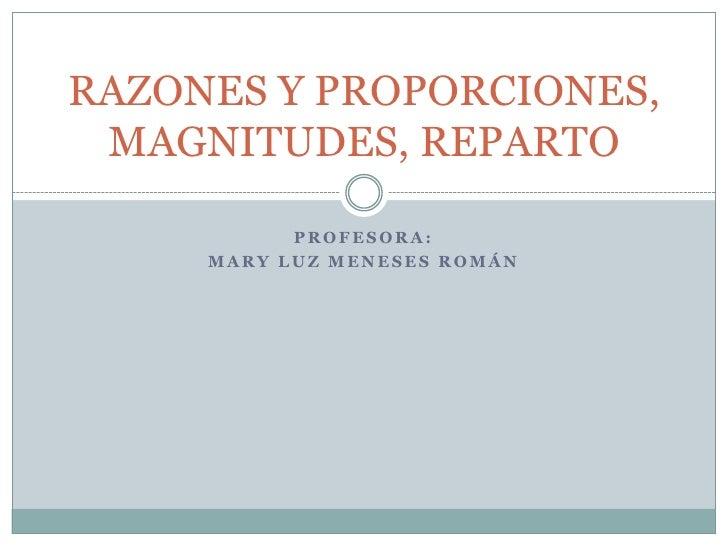 PROFESORA:<br />MARY LUZ MENESES ROMÁN<br />RAZONES Y PROPORCIONES, MAGNITUDES, REPARTO<br />