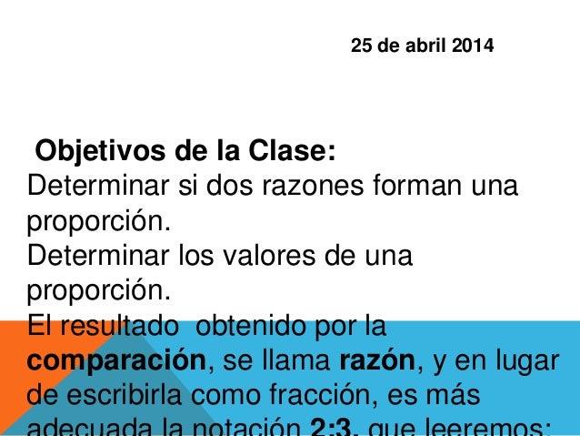 Objetivos de la Clase: Determinar si dos razones forman una proporción. Determinar los valores de una proporción. El resul...
