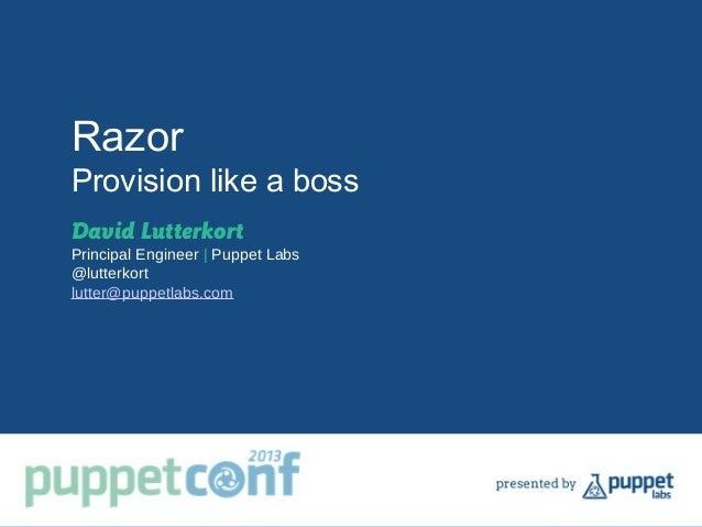 Razor Provision like a boss David Lutterkort Principal Engineer | Puppet Labs @lutterkort lutter@puppetlabs.com