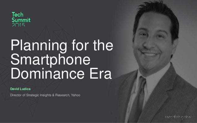 Planning for the Smartphone Dominance Era David Ludica Director of Strategic Insights & Research, Yahoo