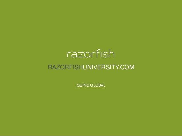 © 2014 Razorfish. All rights reserved. Confidential and proprietary. RAZORFISHUNIVERSITY.COM GOING GLOBAL