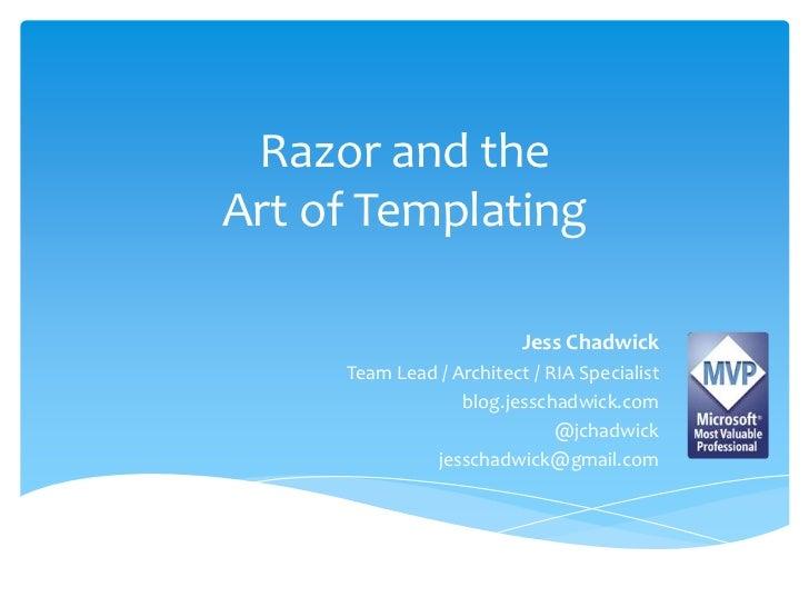 Razor and the Art of Templating<br />Jess Chadwick<br />Team Lead / Architect / RIA Specialist<br />blog.jesschadwick.com<...