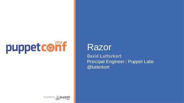 Razor  David Lutterkort  Principal Engineer   Puppet Labs  @lutterkort