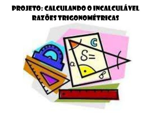 Projeto: Calculando o incalculável Razões Trigonométricas