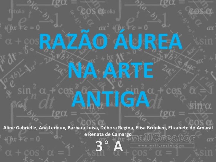 RAZÃO ÁUREA                 NA ARTE                 ANTIGAAline Gabrielle, Ana Ledoux, Bárbara Luisa, Débora Regina, Elisa...