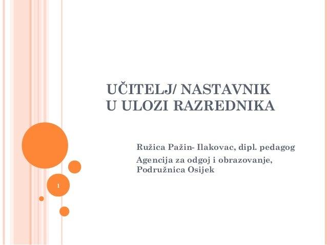 1 UČITELJ/ NASTAVNIK U ULOZI RAZREDNIKA Ružica Pažin- Ilakovac, dipl. pedagog Agencija za odgoj i obrazovanje, Podružnica ...