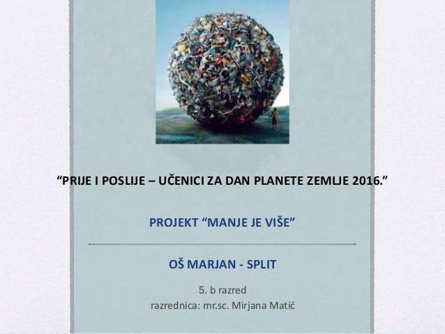 """""""PRIJE I POSLIJE – UČENICI ZA DAN PLANETE ZEMLJE 2016."""" PROJEKT """"MANJE JE VIŠE"""" OŠ MARJAN - SPLIT 5. b razred razrednica: ..."""