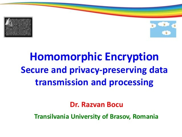 Homomorphic Encryption Secure and privacy-preserving data transmission and processing Dr. Razvan Bocu Transilvania Univers...