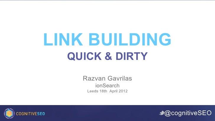 LINK BUILDING  QUICK & DIRTY    Razvan Gavrilas         ionSearch     Leeds 18th April 2012                             @c...