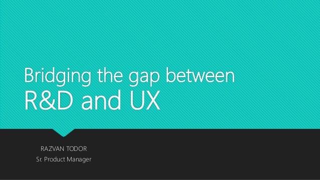 Bridging the gap between R&D and UX RAZVAN TODOR Sr. Product Manager