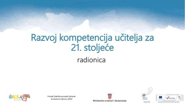 Projekt Podrška provedbi Cjelovite kurikularne reforme (CKR) Razvoj kompetencija učitelja za 21. stoljeće radionica
