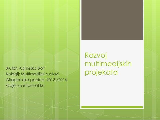 Razvoj multimedijskih projekata Autor: Agnješka Bolf Kolegij: Multimedijski sustavi Akademska godina: 2013./2014. Odjel za...