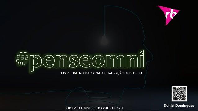Daniel Domingues O PAPEL DA INDÚSTRIA NA DIGITALIZAÇÃO DO VAREJO FORUM ECOMMERCE BRASIL – Out´20