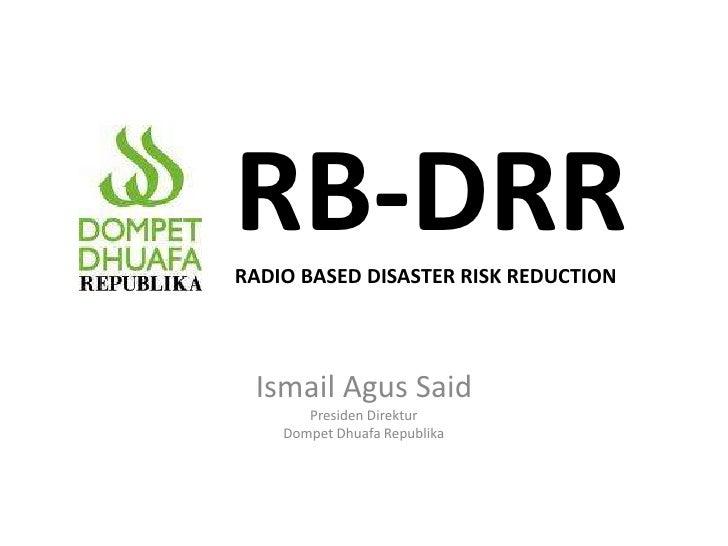 RB-DRR RADIO BASED DISASTER RISK REDUCTION Moh. Arifin Purwakananta Direktur  Program Dompet Dhuafa Republika Disampaikan ...