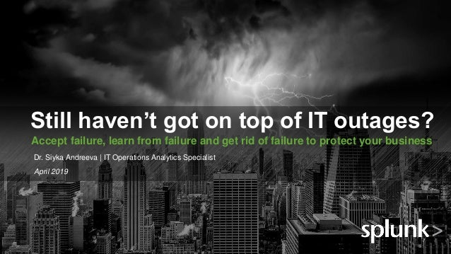 © 2018 SPLUNK INC. Still haven't got on top of IT outages? Accept failure, learn from failure and get rid of failure to pr...