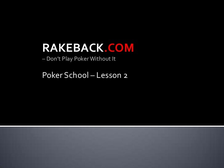 RAKEBACK.COM<br />– Don't Play Poker Without It<br />Poker School – Lesson 2<br />