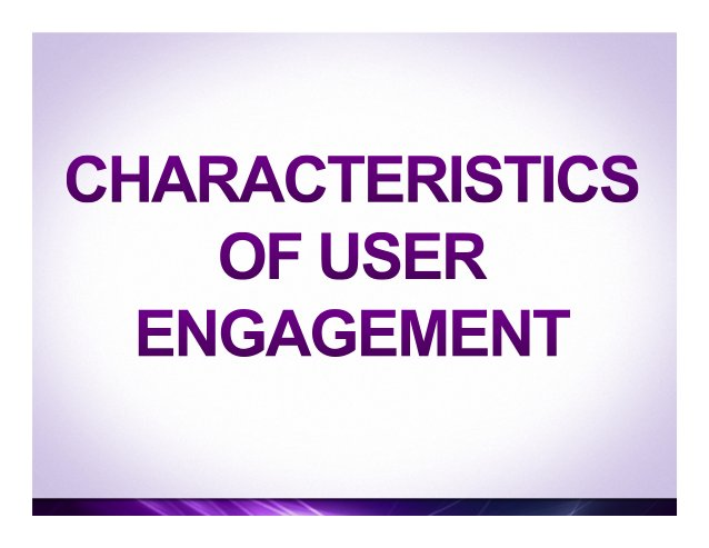 Characteristics of user engagement (II) • Novelty, surprise, unfamiliarity and the unexpected • Appeal to users' curiosi...