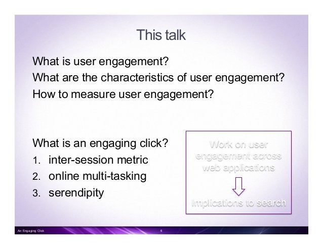 This talk What is user engagement? What are the characteristics of user engagement? How to measure user engagement? What i...
