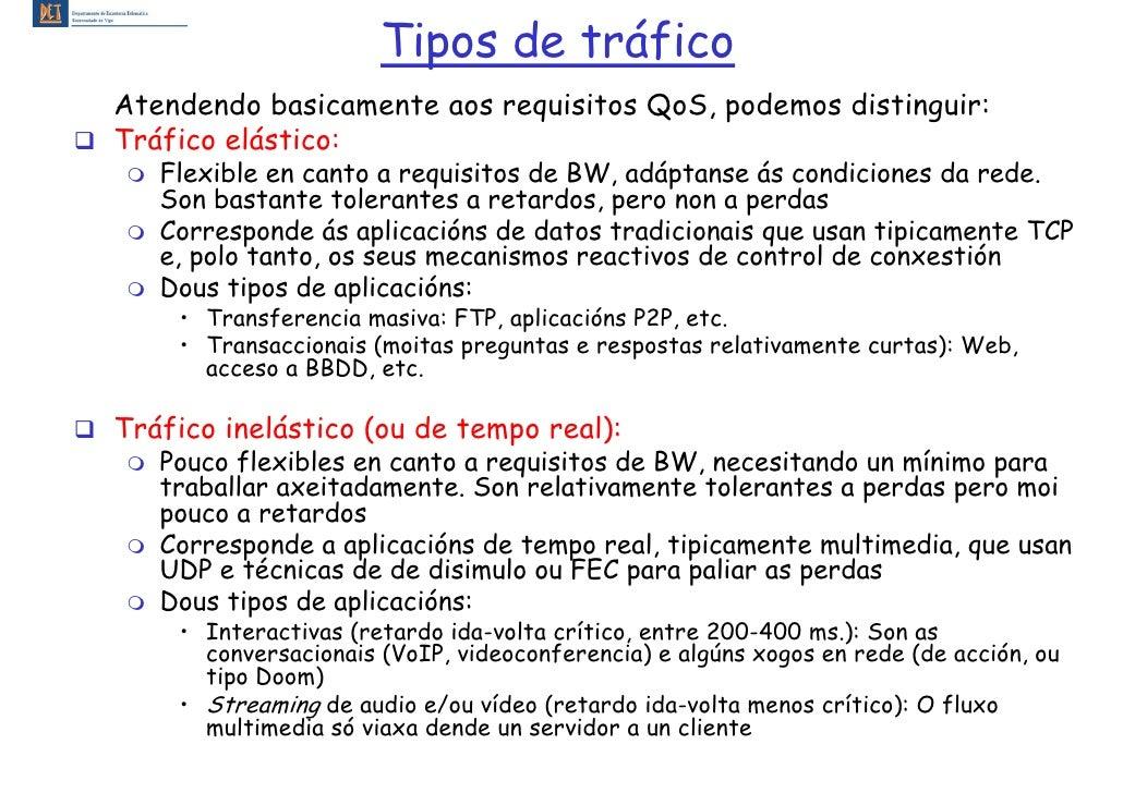 Tipos de tráfico Atendendo basicamente aos requisitos QoS, podemos distinguir: Tráfico elástico:    Flexible en canto a re...