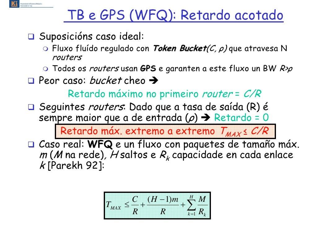 TB e GPS (WFQ): Retardo acotado Suposicións caso ideal:   Fluxo fluído regulado con Token Bucket(C, ρ) que atravesa N     ...