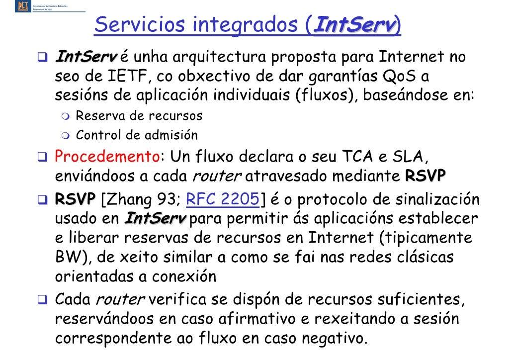 Servicios integrados (IntServ) IntServ é unha arquitectura proposta para Internet no seo de IETF, co obxectivo de dar gara...