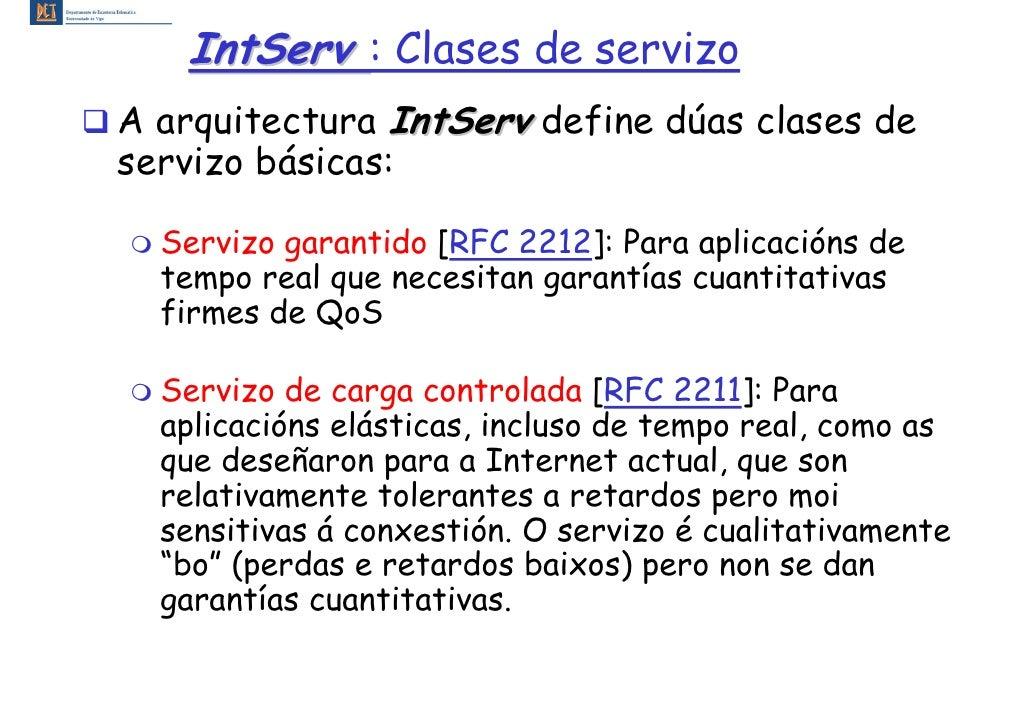 IntServ : Clases de servizo A arquitectura IntServ define dúas clases de servizo básicas:    Servizo garantido [RFC 2212]:...