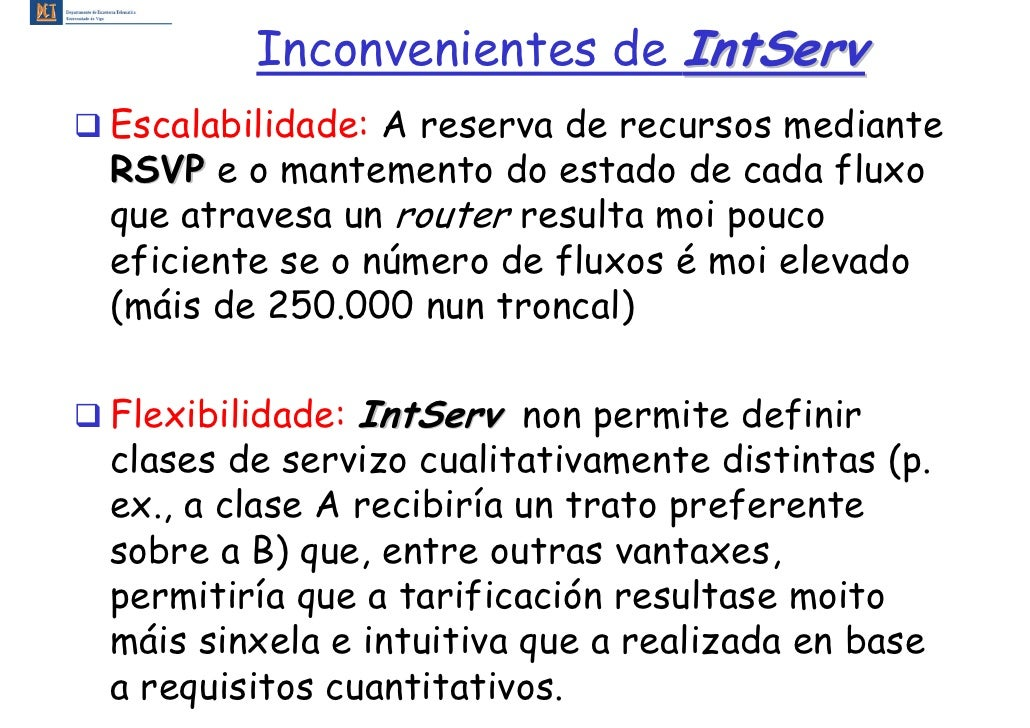 Inconvenientes de IntServ Escalabilidade: A reserva de recursos mediante RSVP e o mantemento do estado de cada fluxo que a...