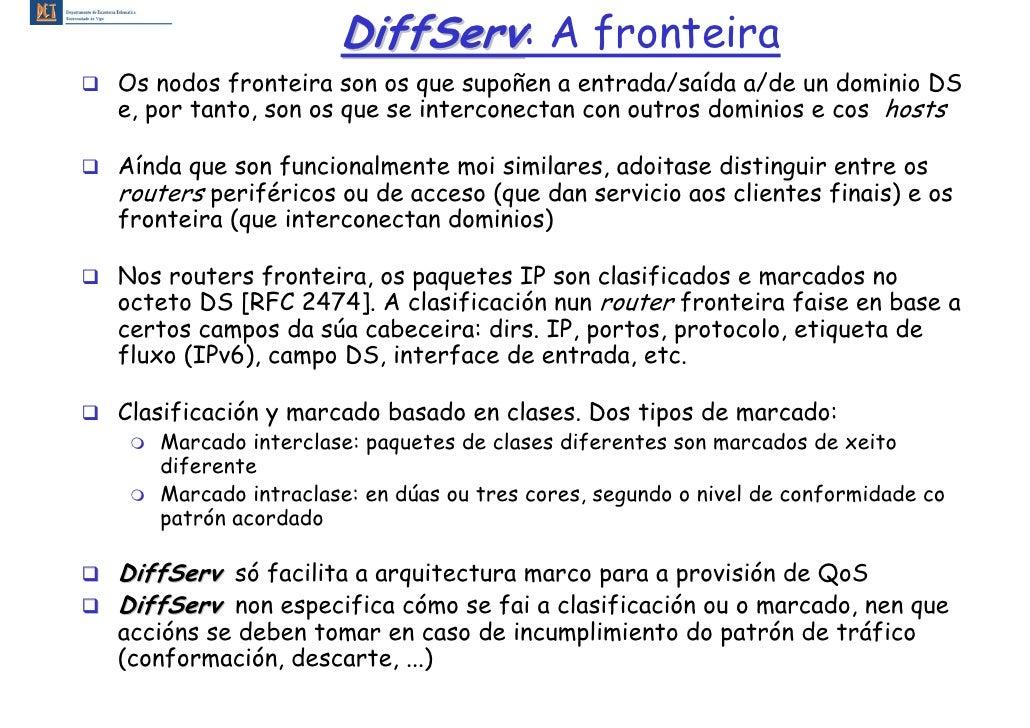 DiffServ: A fronteira Os nodos fronteira son os que supoñen a entrada/saída a/de un dominio DS e, por tanto, son os que se...