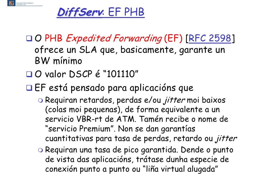 DiffServ: EF PHB  O PHB Expedited Forwarding (EF) [RFC 2598] ofrece un SLA que, basicamente, garante un BW mínimo O valor ...