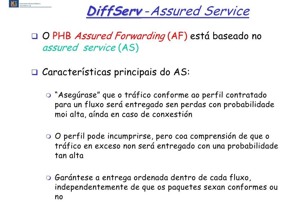 DiffServ -Assured Service O PHB Assured Forwarding (AF) está baseado no assured service (AS)  Características principais d...