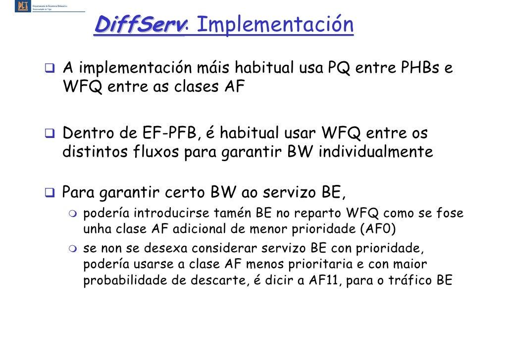 DiffServ: Implementación A implementación máis habitual usa PQ entre PHBs e WFQ entre as clases AF  Dentro de EF-PFB, é ha...