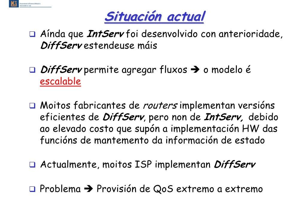 Situación actual Aínda que IntServ foi desenvolvido con anterioridade, DiffServ estendeuse máis  DiffServ permite agregar ...