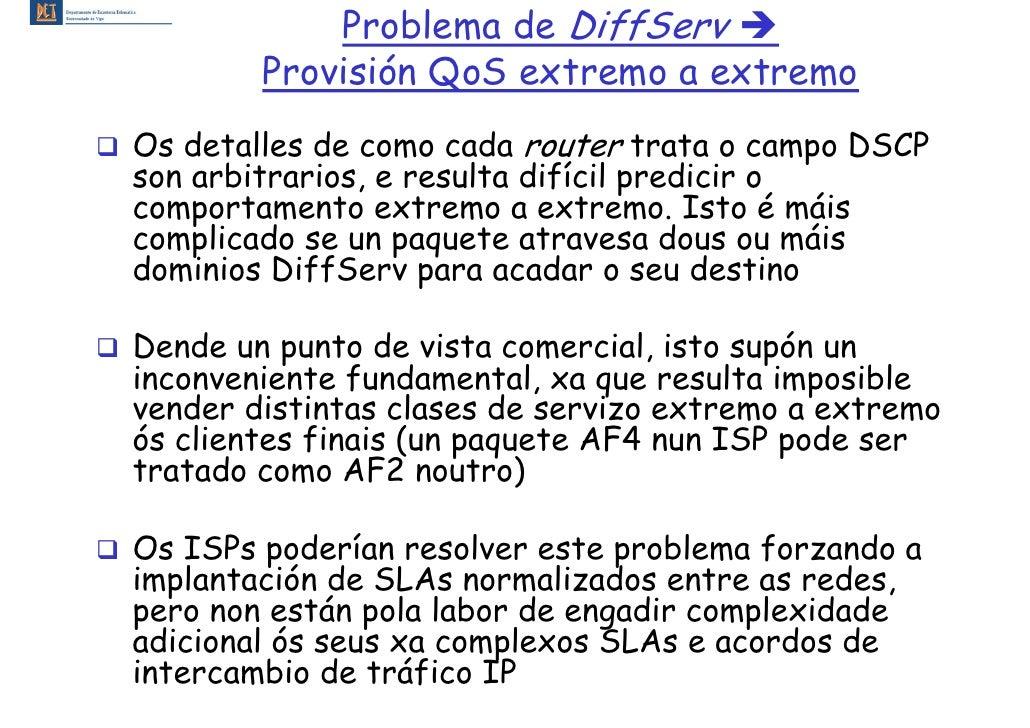 Problema de DiffServ         Provisión QoS extremo a extremo Os detalles de como cada router trata o campo DSCP son arbitr...