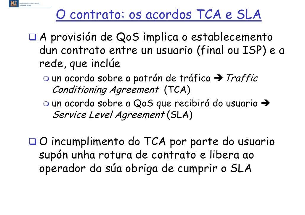 O contrato: os acordos TCA e SLA A provisión de QoS implica o establecemento dun contrato entre un usuario (final ou ISP) ...