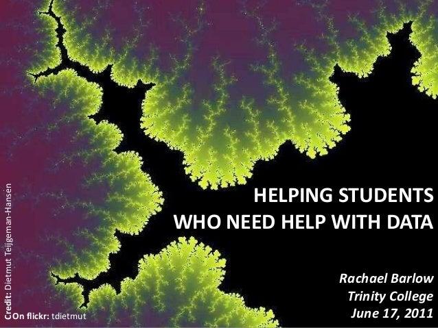 HELPING STUDENTSWHO NEED HELP WITH DATARachael BarlowTrinity CollegeJune 17, 2011Credit:DietmutTeijgeman-HansenOn flickr: ...