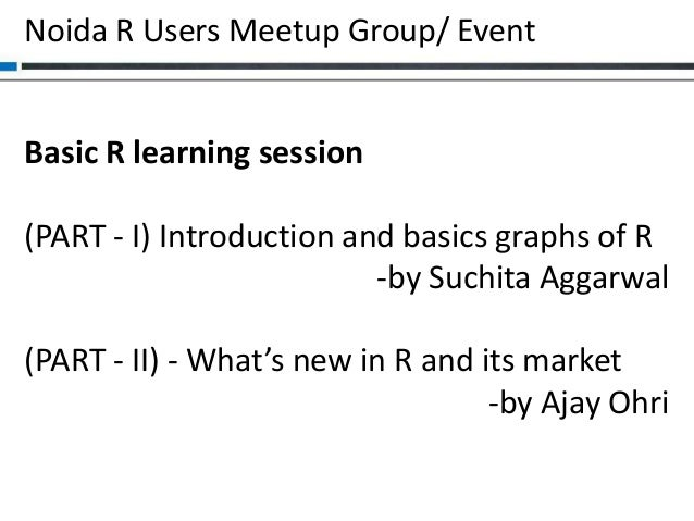 Noida R Users Meetup Group/ Event  Basic R learning session (PART - I) Introduction and basics graphs of R -by Suchita Agg...