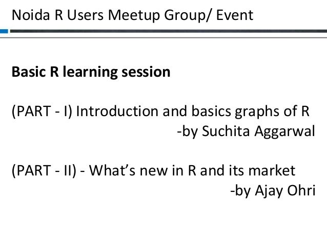 Noida R Users Meetup Group/ Event Basic R learning session (PART - I) Introduction and basics graphs of R -by Suchita Agga...