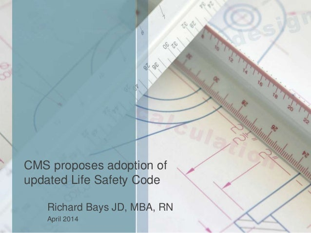 CMS proposes adoption of updated Life Safety Code Richard Bays JD, MBA, RN April 2014