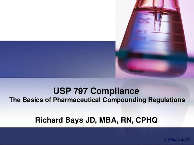 USP 797 Compliance The Basics of Pharmaceutical Compounding Regulations Richard Bays JD, MBA, RN, CPHQ © R Bays 2013